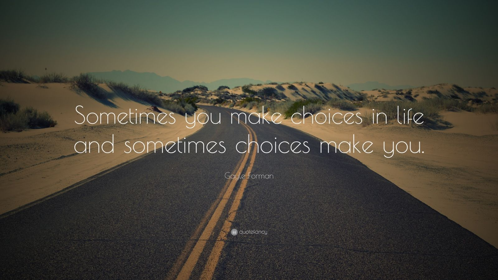"Gayle Forman Quote: ""Sometimes you make choices in life and sometimes choices make you."""