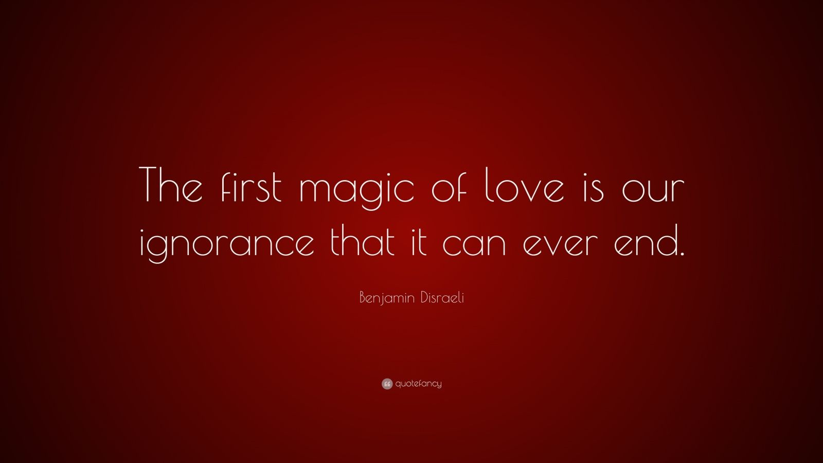 "Benjamin Disraeli Quote: ""The first magic of love is our ignorance that it can ever end."""