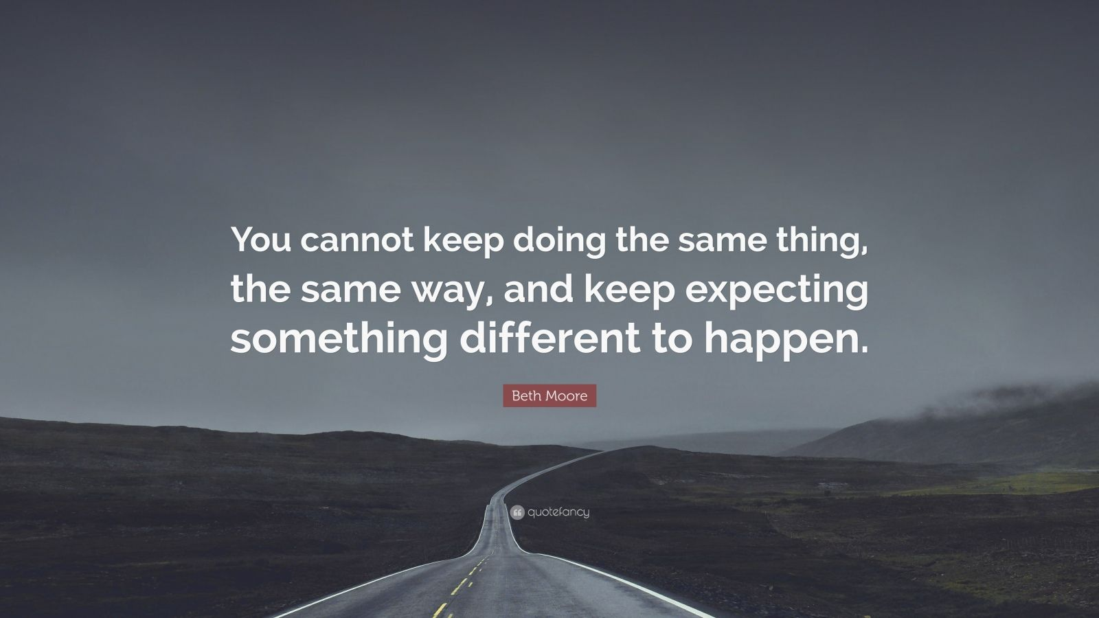"Beth Moore Quote: ""You cannot keep doing the same thing, the same way, and keep expecting something different to happen."""