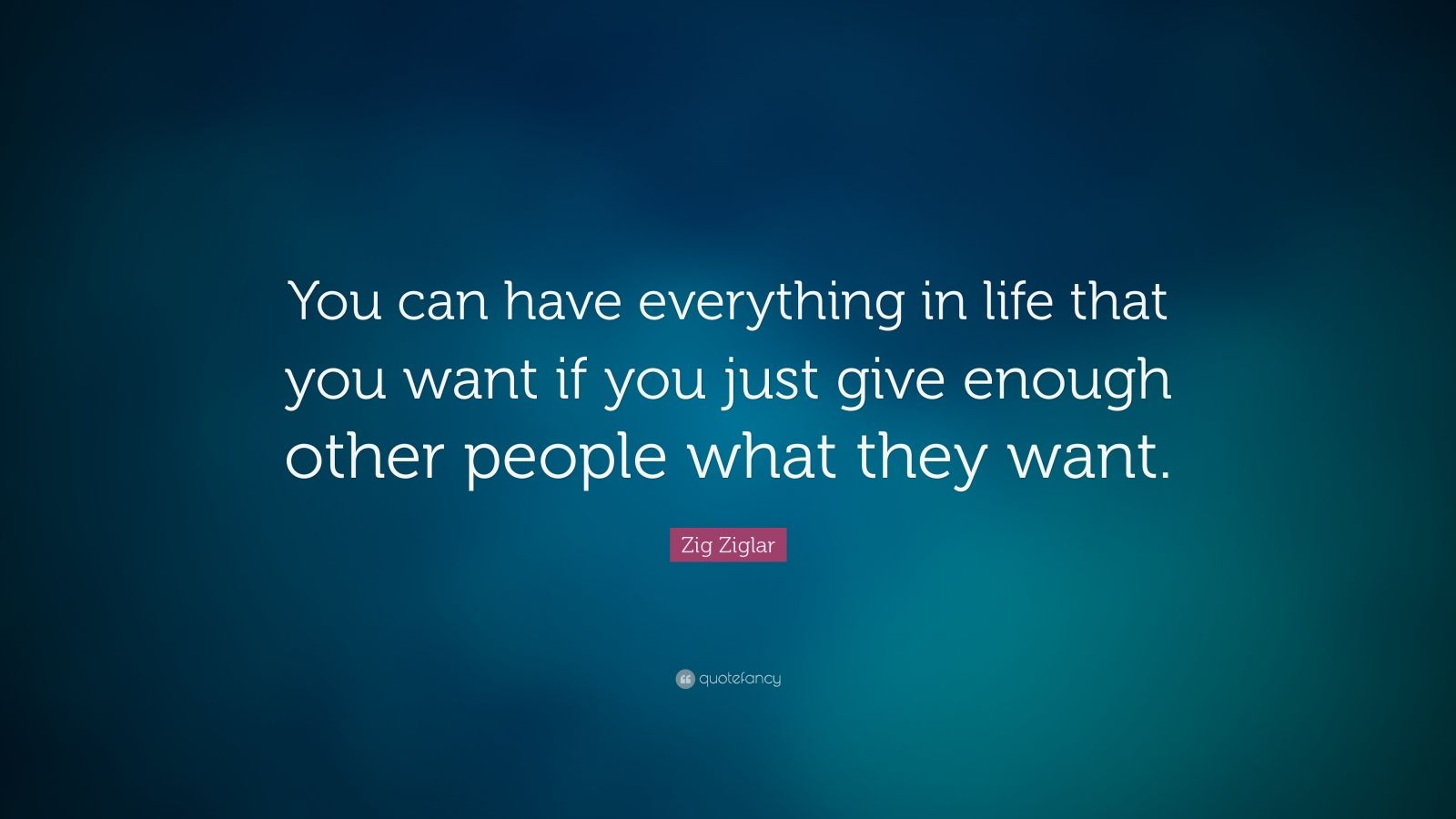 """Zig Ziglar Quote: """"You can have everything in life that you want if you just give enough other people what they want."""""""
