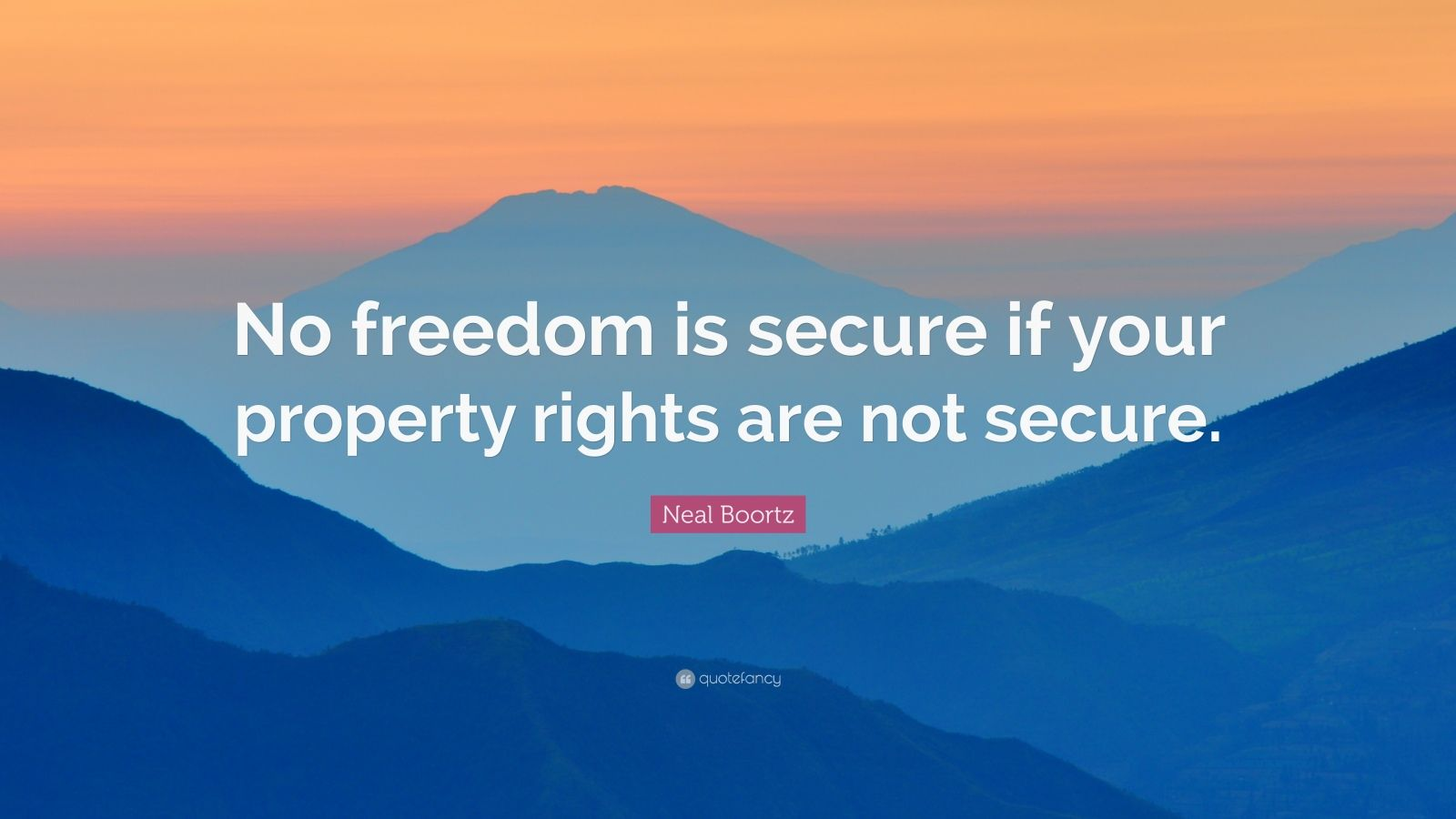 "Neal Boortz Quote: ""No freedom is secure if your property rights are not secure."""