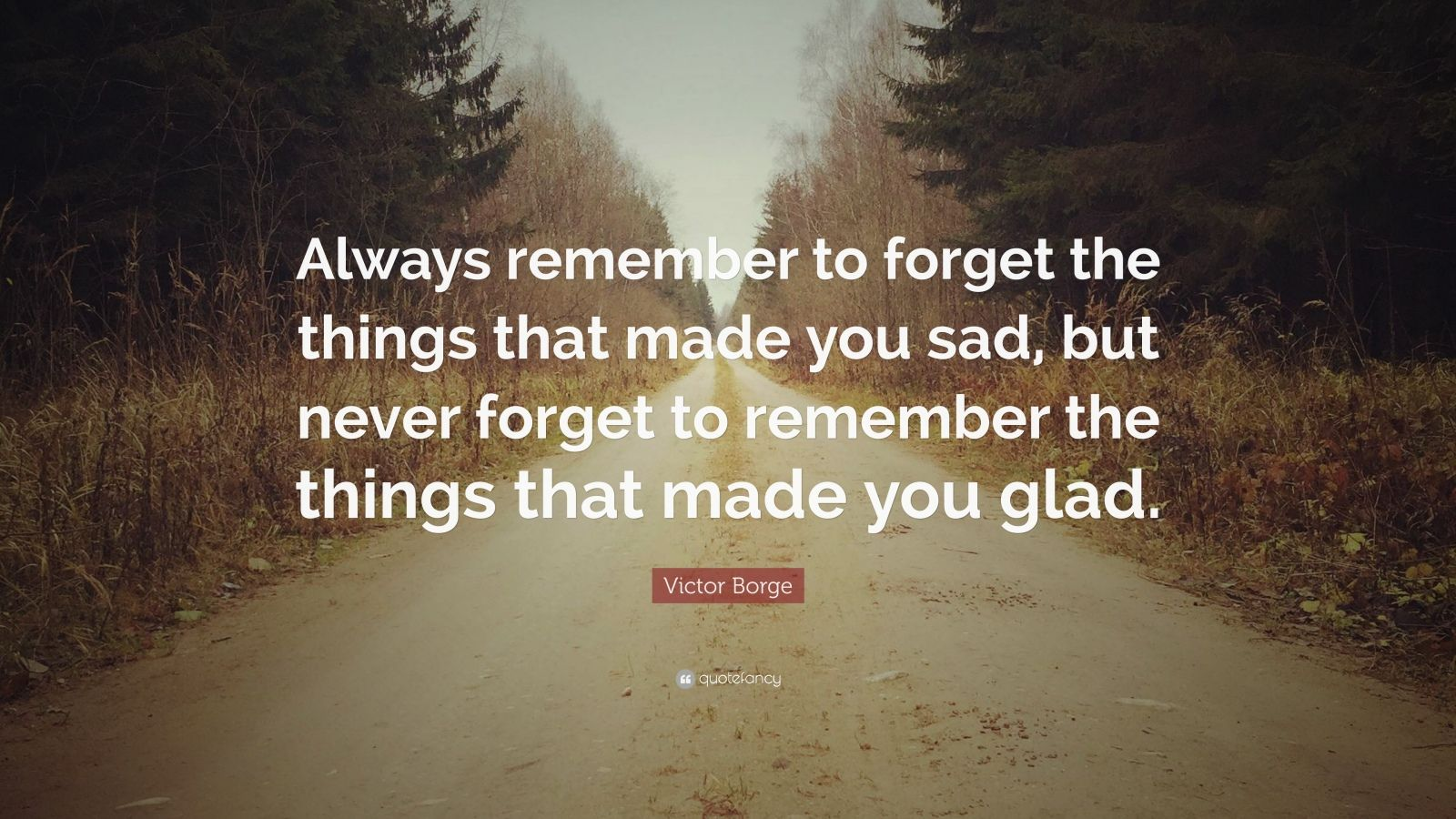 "Victor Borge Quote: ""Always remember to forget the things that made you sad, but never forget to remember the things that made you glad."""