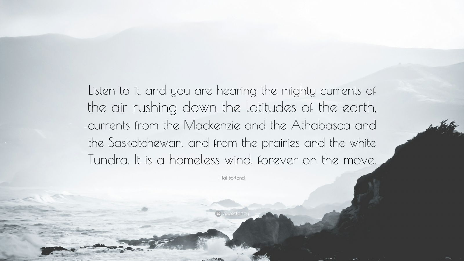 "Hal Borland Quote: ""Listen to it, and you are hearing the mighty currents of the air rushing down the latitudes of the earth, currents from the Mackenzie and the Athabasca and the Saskatchewan, and from the prairies and the white Tundra. It is a homeless wind, forever on the move."""