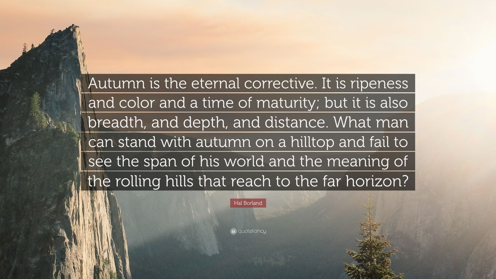 """Hal Borland Quote: """"Autumn is the eternal corrective. It is ripeness and color and a time of maturity; but it is also breadth, and depth, and distance. What man can stand with autumn on a hilltop and fail to see the span of his world and the meaning of the rolling hills that reach to the far horizon?"""""""