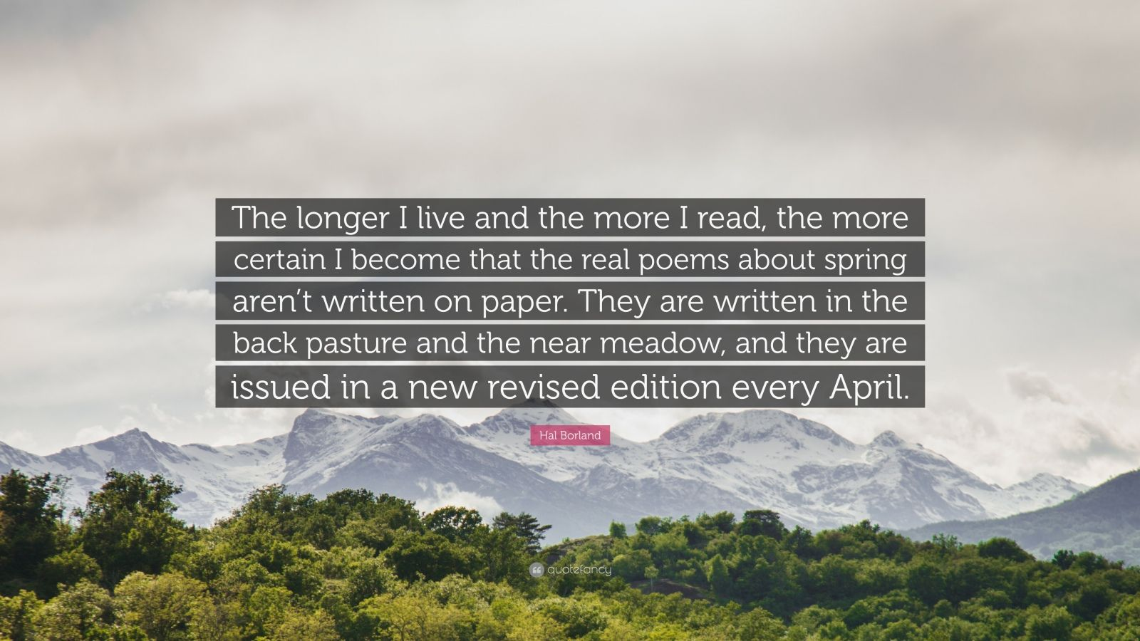 "Hal Borland Quote: ""The longer I live and the more I read, the more certain I become that the real poems about spring aren't written on paper. They are written in the back pasture and the near meadow, and they are issued in a new revised edition every April."""