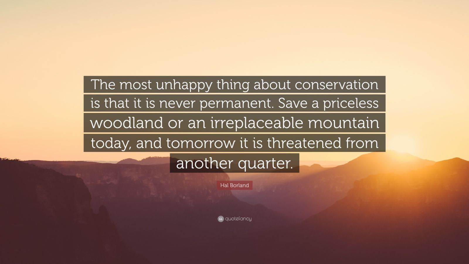 "Hal Borland Quote: ""The most unhappy thing about conservation is that it is never permanent. Save a priceless woodland or an irreplaceable mountain today, and tomorrow it is threatened from another quarter."""