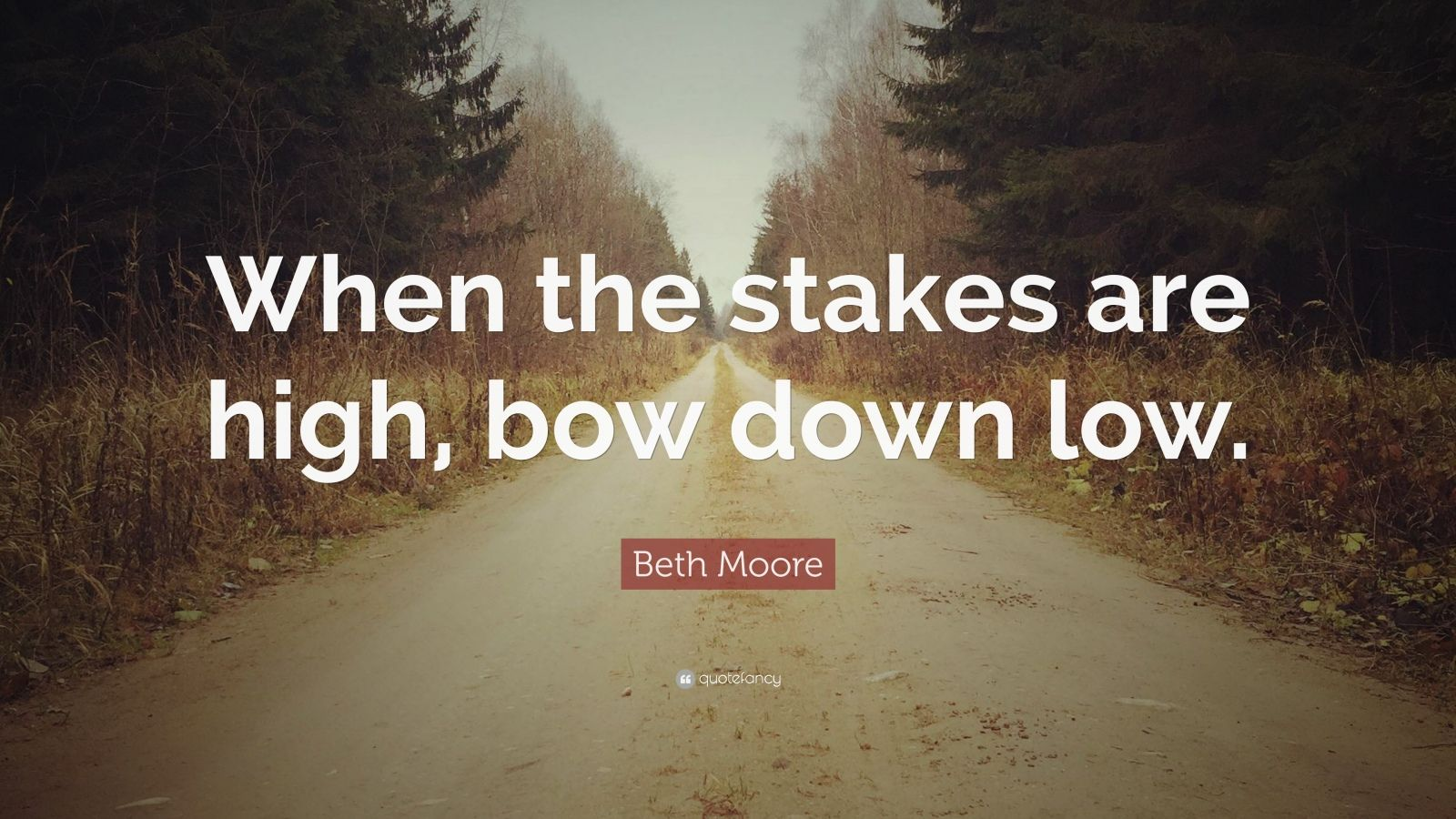 "Beth Moore Quote: ""When the stakes are high, bow down low"