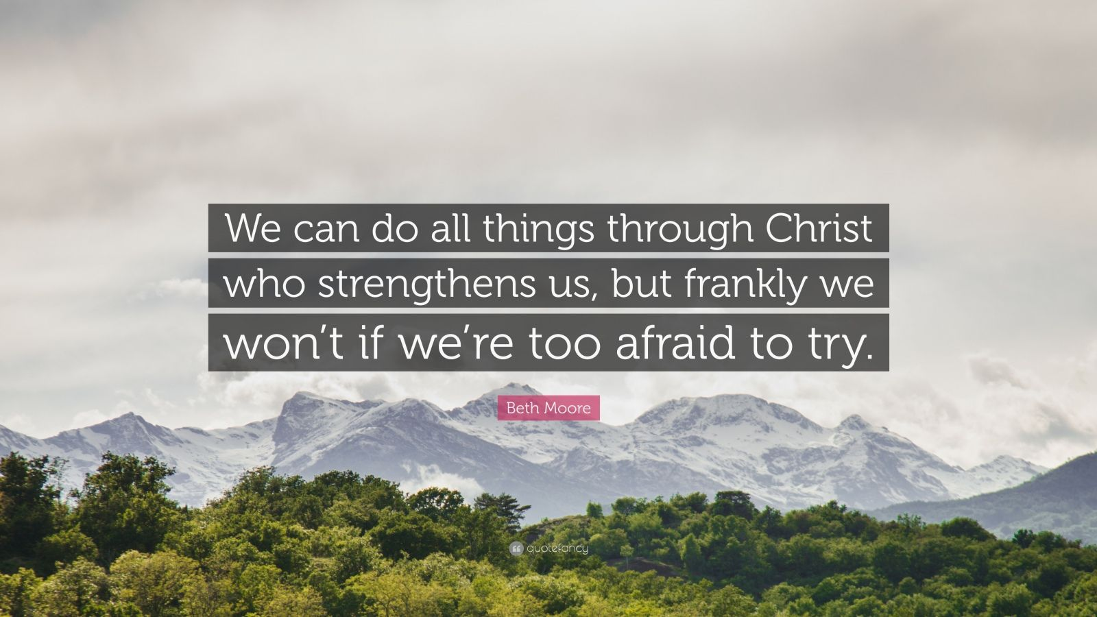 """Beth Moore Quote: """"We can do all things through Christ who strengthens us, but frankly we won't if we're too afraid to try."""""""