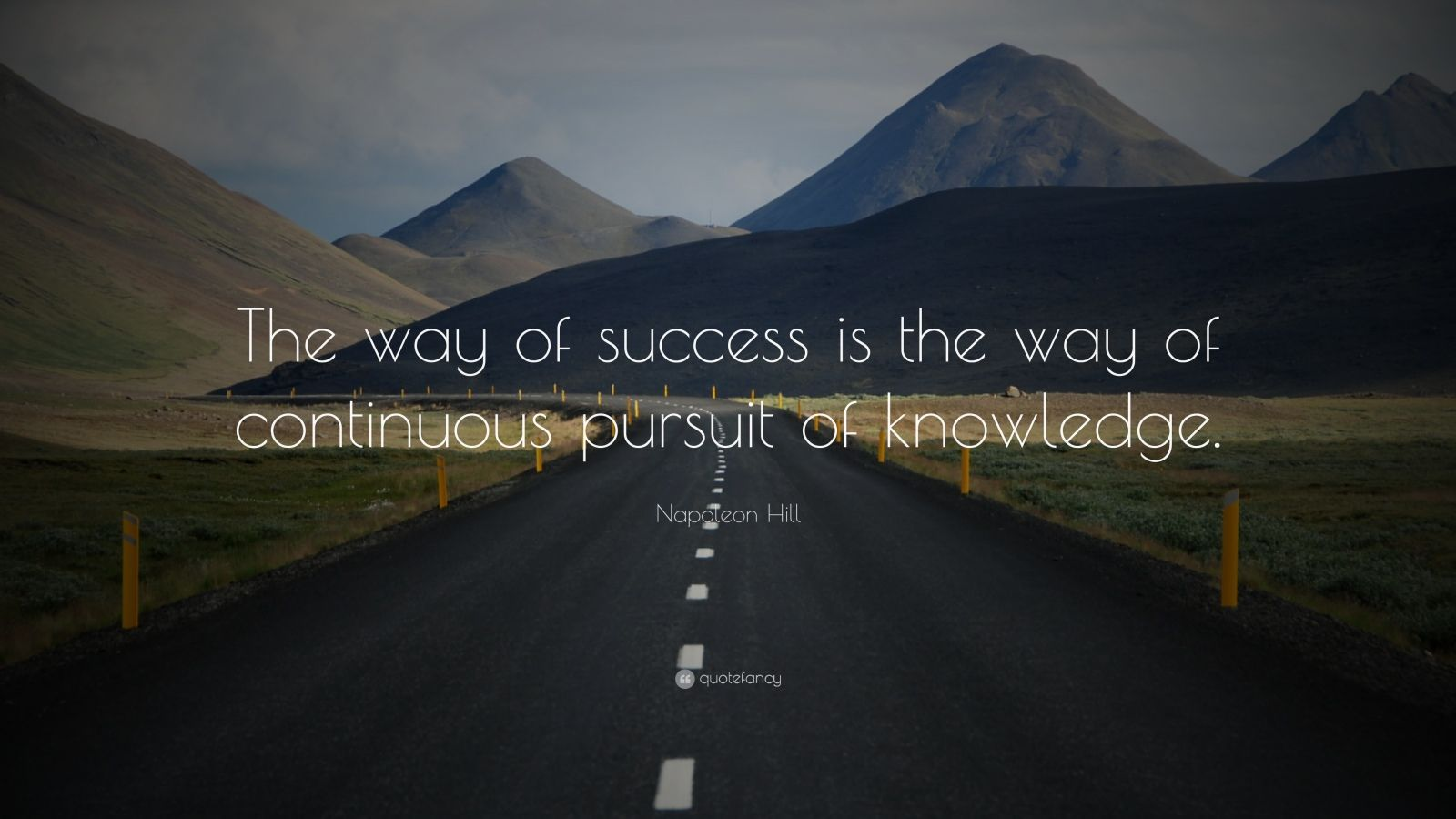 "Napoleon Hill Quote: ""The way of success is the way of continuous pursuit of knowledge."""