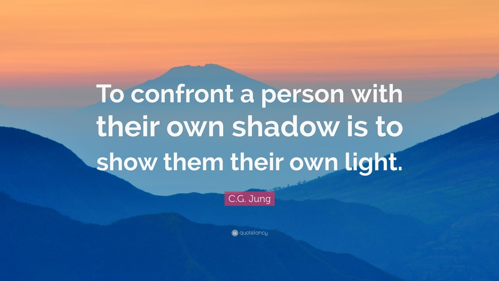 "C.G. Jung Quote: ""To confront a person with their own shadow is to show them their own light."""