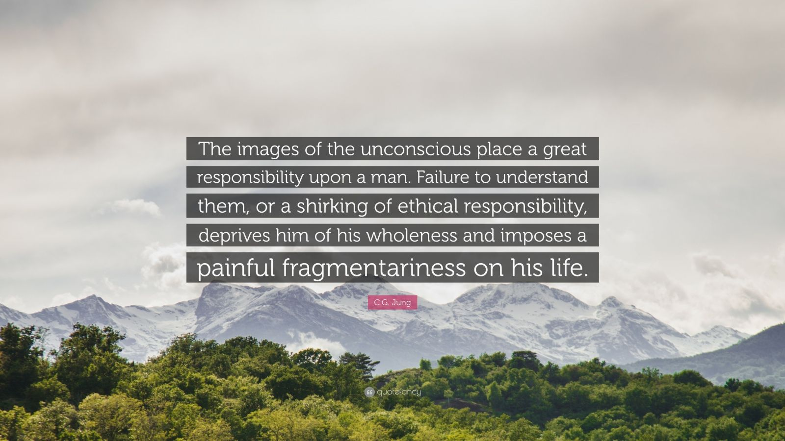 "C.G. Jung Quote: ""The images of the unconscious place a great responsibility upon a man. Failure to understand them, or a shirking of ethical responsibility, deprives him of his wholeness and imposes a painful fragmentariness on his life."""