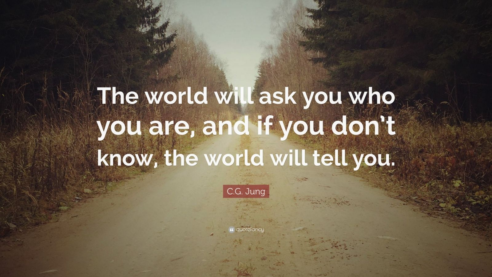 "C.G. Jung Quote: ""The world will ask you who you are, and if you don't know, the world will tell you."""
