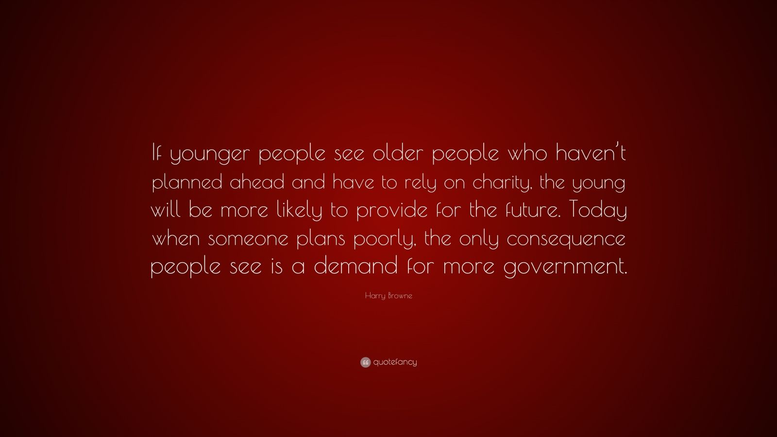 """Harry Browne Quote: """"If younger people see older people who haven't planned ahead and have to rely on charity, the young will be more likely to provide for the future. Today when someone plans poorly, the only consequence people see is a demand for more government."""""""
