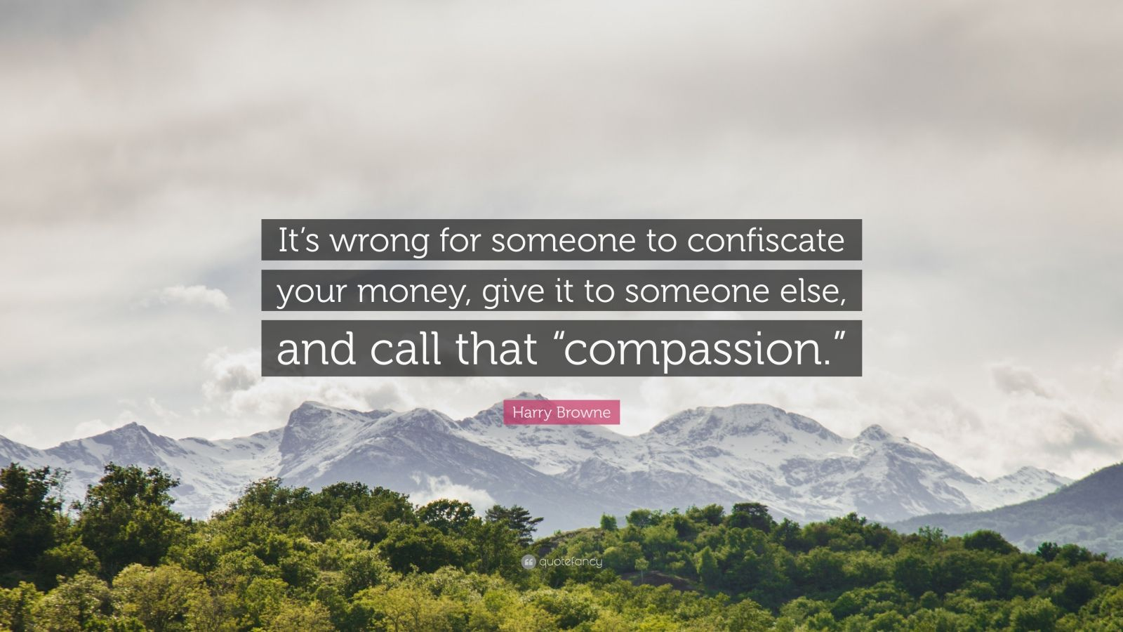 """Harry Browne Quote: """"It's wrong for someone to confiscate your money, give it to someone else, and call that """"compassion."""""""""""
