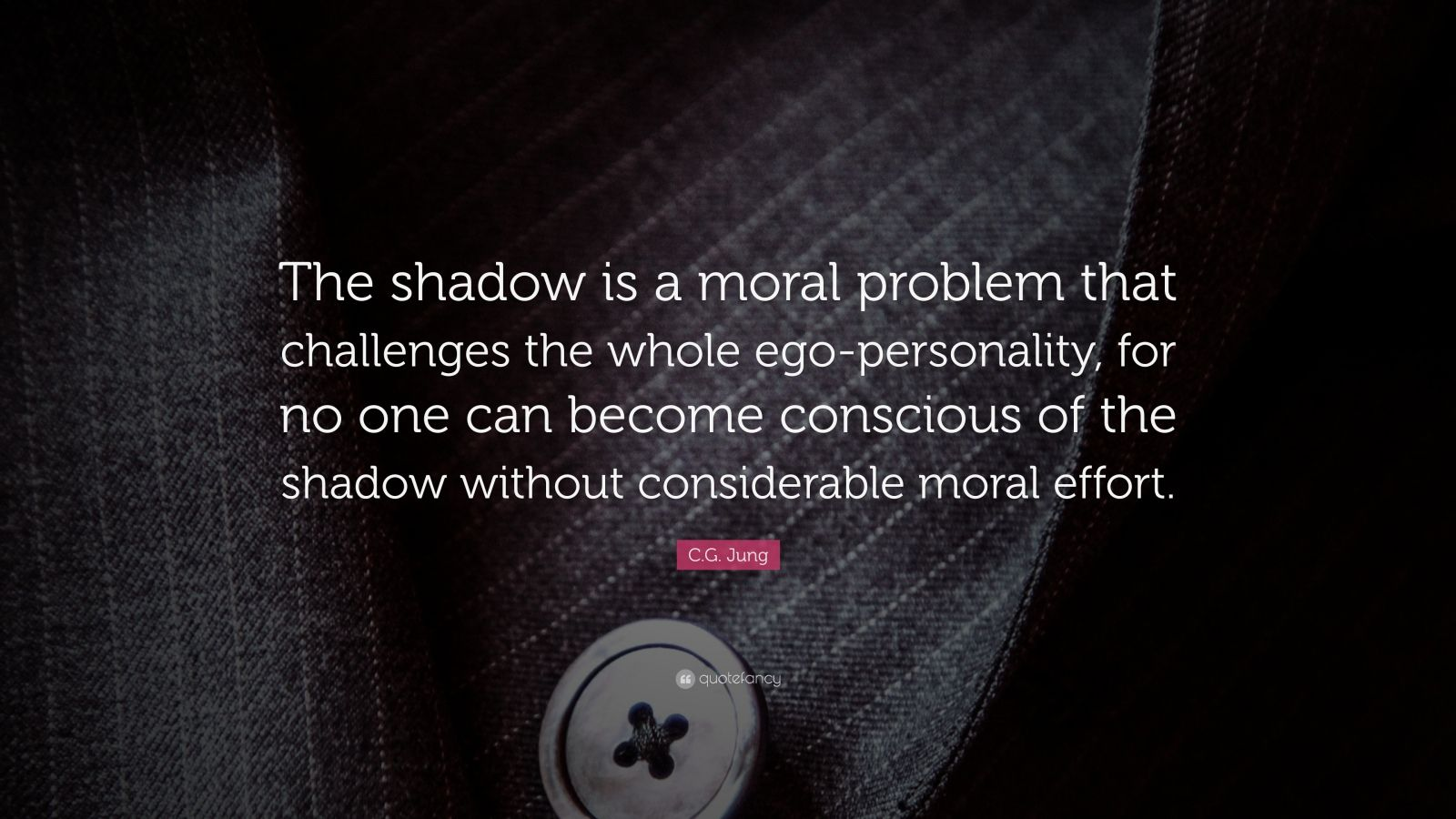 """C.G. Jung Quote: """"The shadow is a moral problem that challenges the whole ego-personality, for no one can become conscious of the shadow without considerable moral effort."""""""