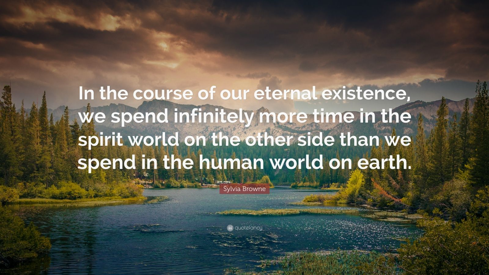 """Sylvia Browne Quote: """"In the course of our eternal existence, we spend infinitely more time in the spirit world on the other side than we spend in the human world on earth."""""""
