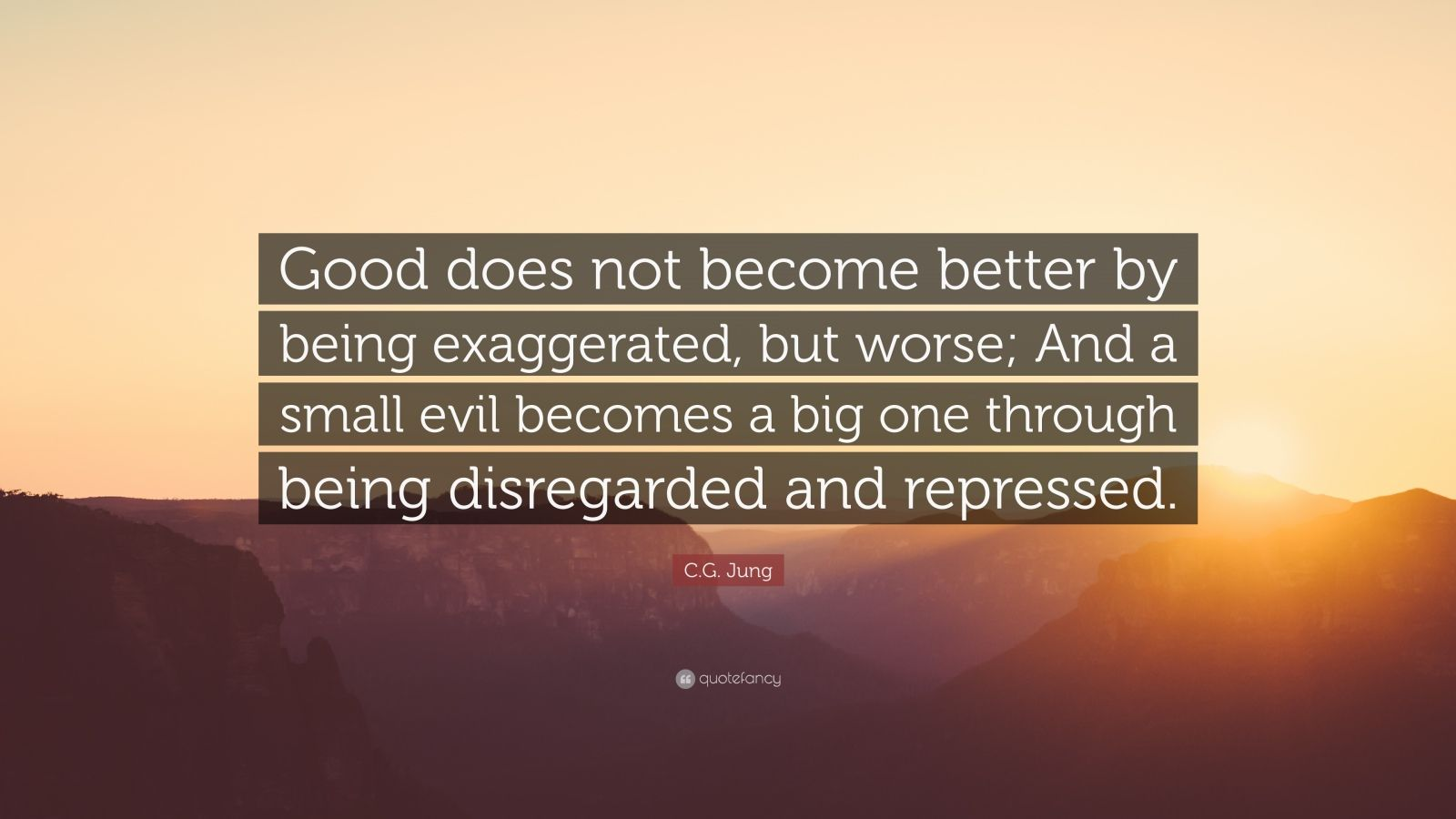 "C.G. Jung Quote: ""Good does not become better by being exaggerated, but worse; And a small evil becomes a big one through being disregarded and repressed."""