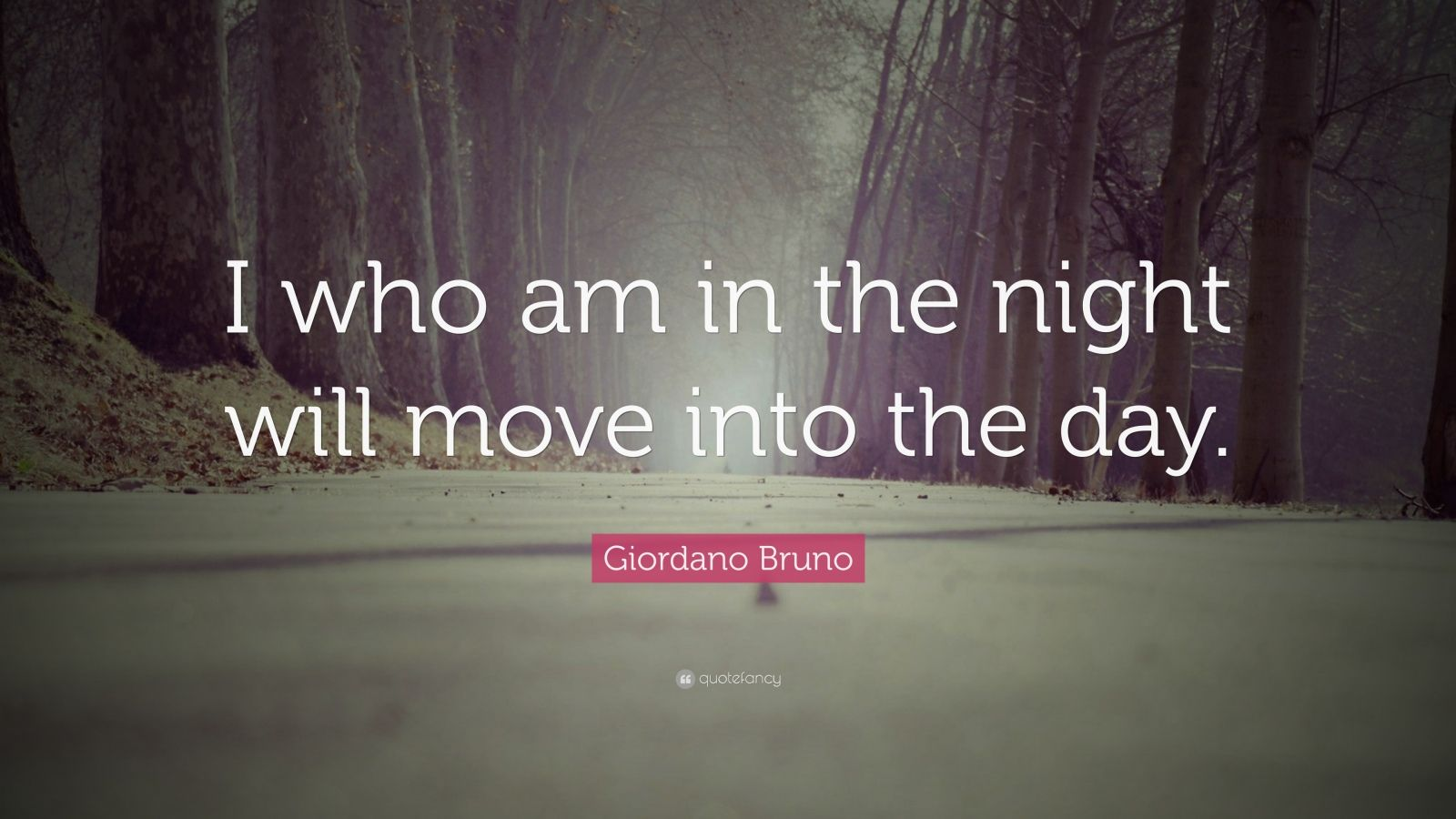 "Giordano Bruno Quote: ""I who am in the night will move into the day."""