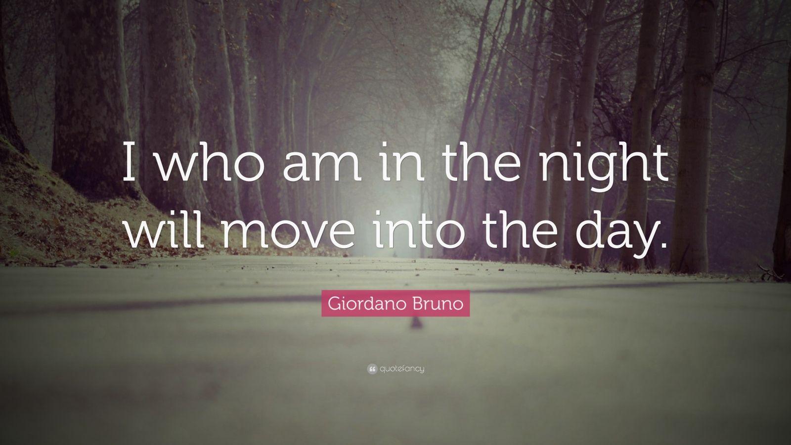"Giordano Bruno Quote: ""I who am in the night will move into the day."""
