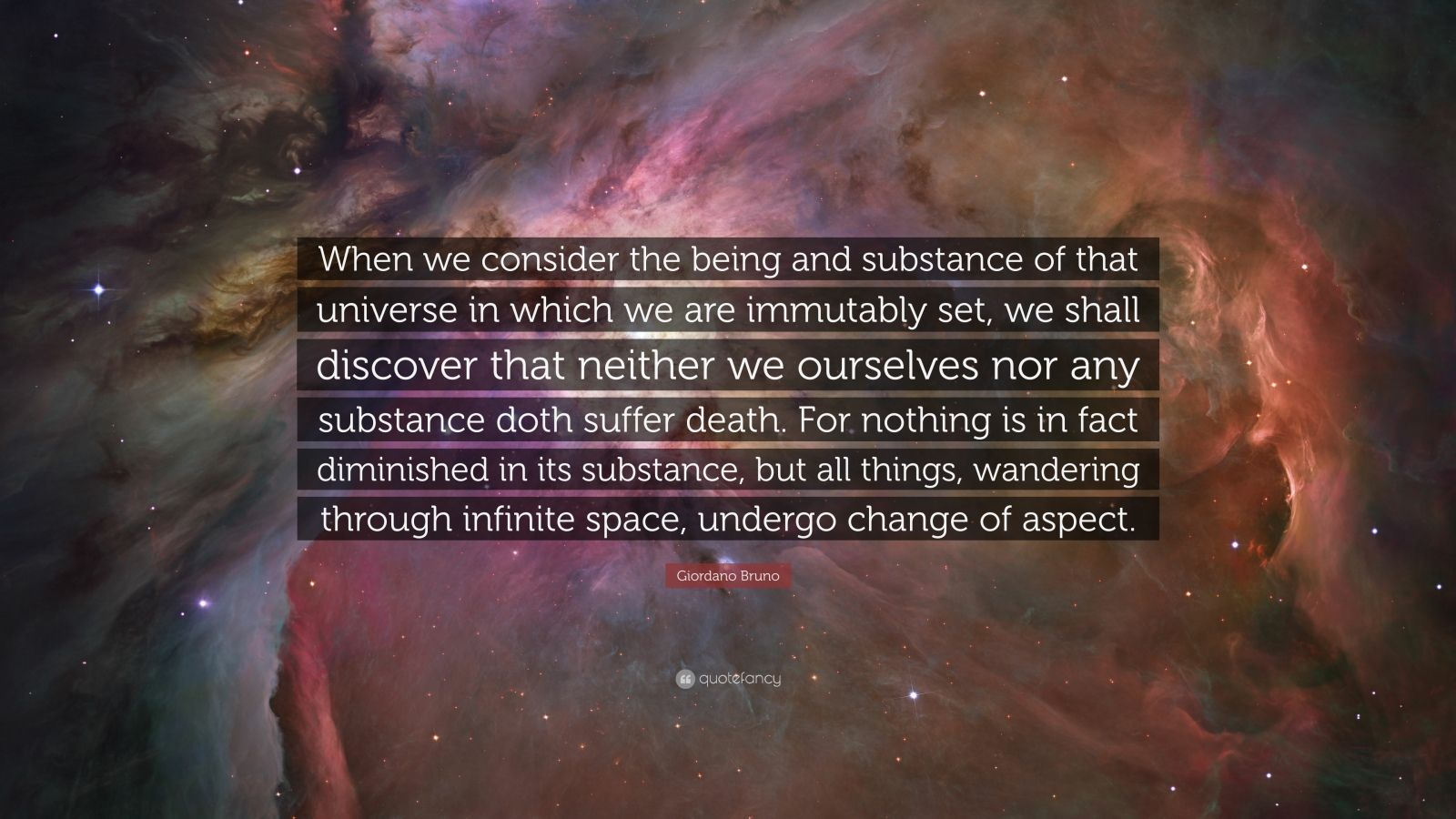 """Giordano Bruno Quote: """"When we consider the being and substance of that universe in which we are immutably set, we shall discover that neither we ourselves nor any substance doth suffer death. For nothing is in fact diminished in its substance, but all things, wandering through infinite space, undergo change of aspect."""""""