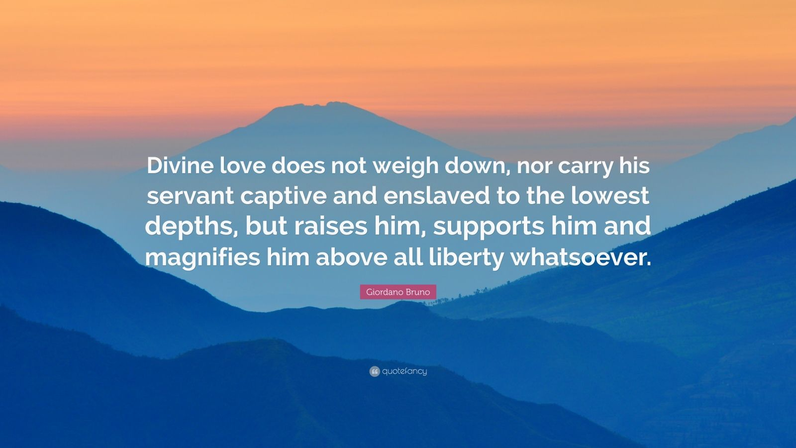 "Giordano Bruno Quote: ""Divine love does not weigh down, nor carry his servant captive and enslaved to the lowest depths, but raises him, supports him and magnifies him above all liberty whatsoever."""