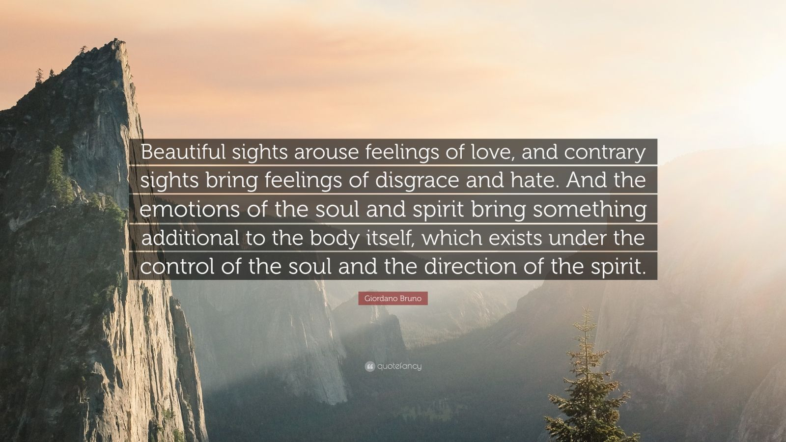 """Giordano Bruno Quote: """"Beautiful sights arouse feelings of love, and contrary sights bring feelings of disgrace and hate. And the emotions of the soul and spirit bring something additional to the body itself, which exists under the control of the soul and the direction of the spirit."""""""