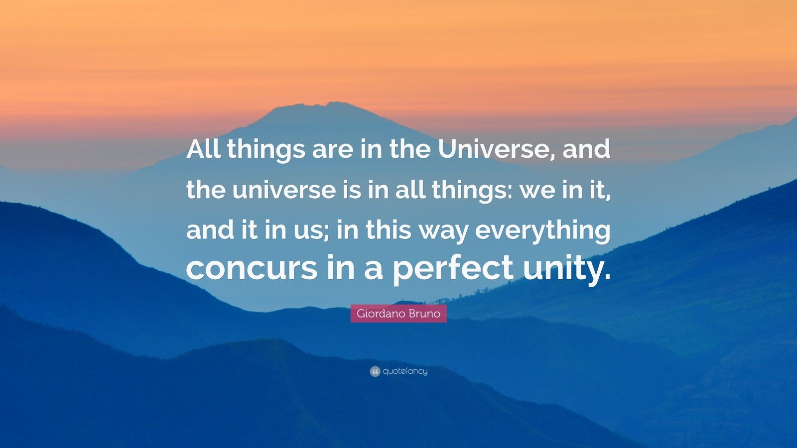 """Giordano Bruno Quote: """"All things are in the Universe, and the universe is in all things: we in it, and it in us; in this way everything concurs in a perfect unity."""""""