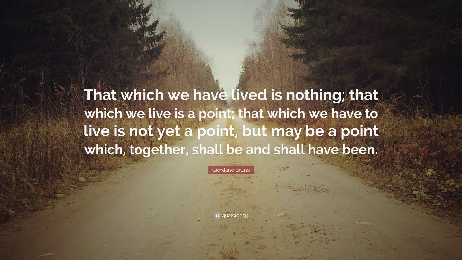 "Giordano Bruno Quote: ""That which we have lived is nothing; that which we live is a point; that which we have to live is not yet a point, but may be a point which, together, shall be and shall have been."""