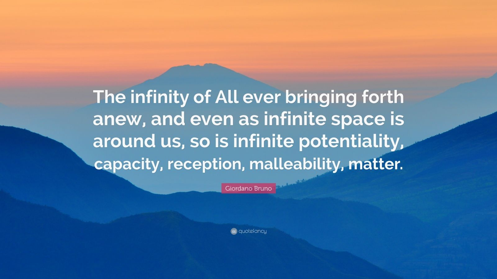 "Giordano Bruno Quote: ""The infinity of All ever bringing forth anew, and even as infinite space is around us, so is infinite potentiality, capacity, reception, malleability, matter."""