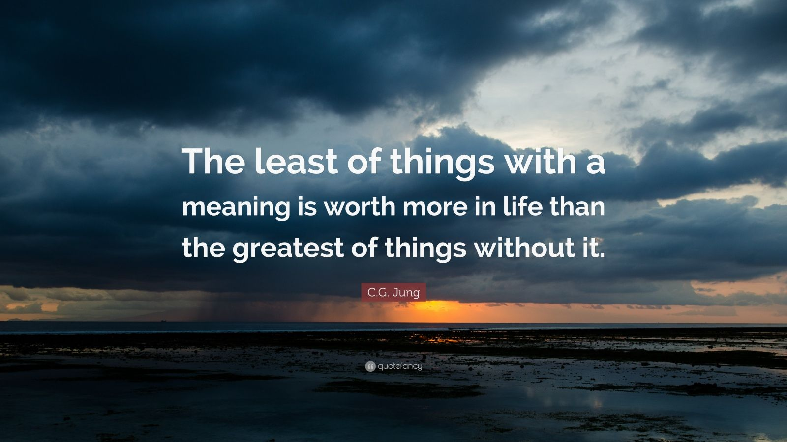 "C.G. Jung Quote: ""The least of things with a meaning is worth more in life than the greatest of things without it."""