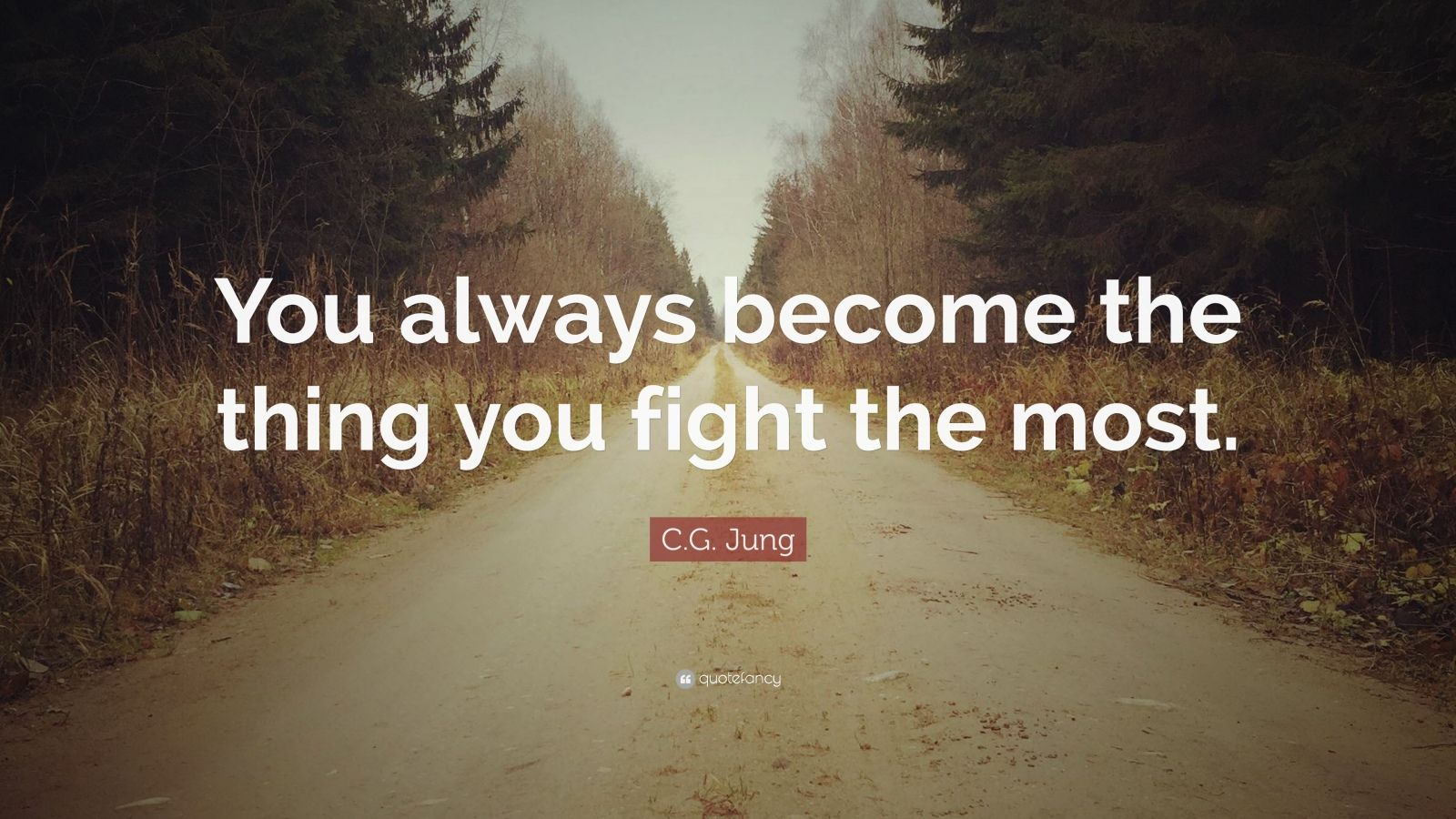 "C.G. Jung Quote: ""You always become the thing you fight the most."""
