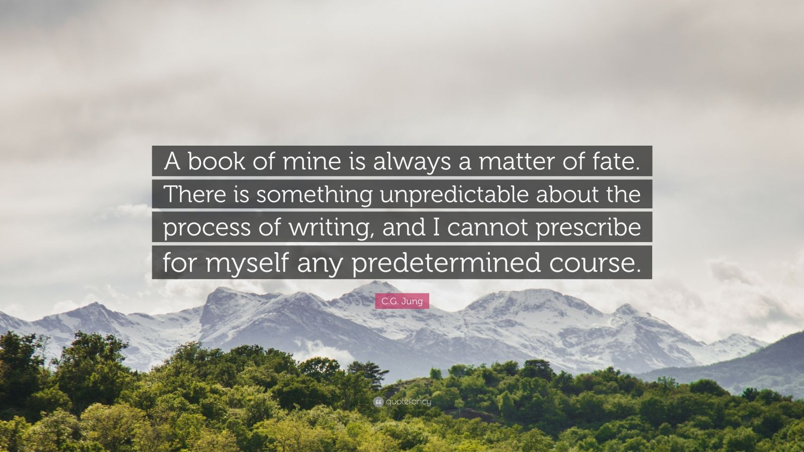 "C.G. Jung Quote: ""A book of mine is always a matter of fate. There is something unpredictable about the process of writing, and I cannot prescribe for myself any predetermined course."""