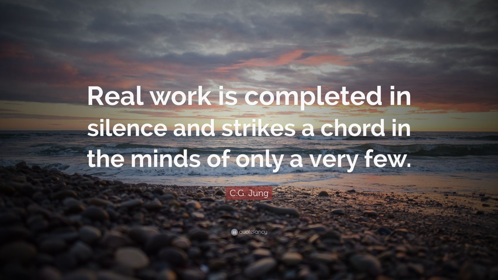 "C.G. Jung Quote: ""Real work is completed in silence and strikes a chord in the minds of only a very few."""