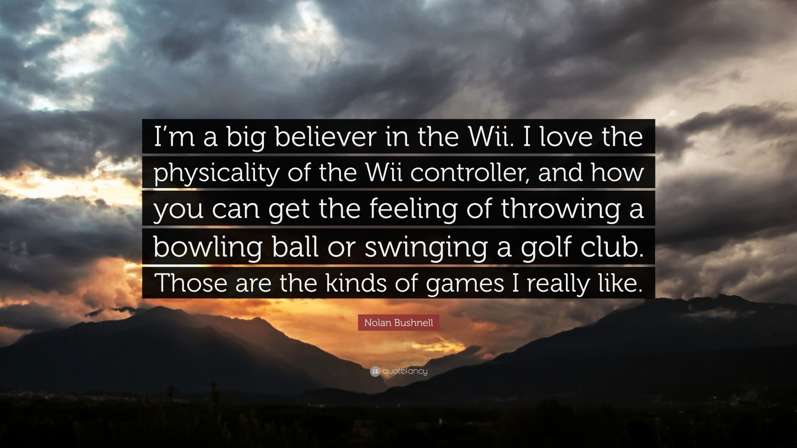 """Nolan Bushnell Quote: """"I'm a big believer in the Wii. I love the physicality of the Wii controller, and how you can get the feeling of throwing a bowling ball or swinging a golf club. Those are the kinds of games I really like."""""""