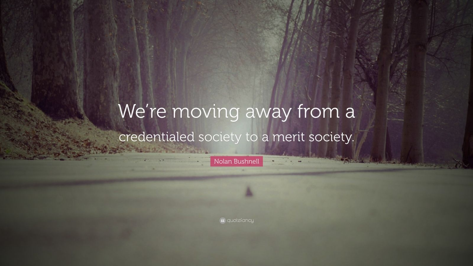 """Nolan Bushnell Quote: """"We're moving away from a credentialed society to a merit society."""""""