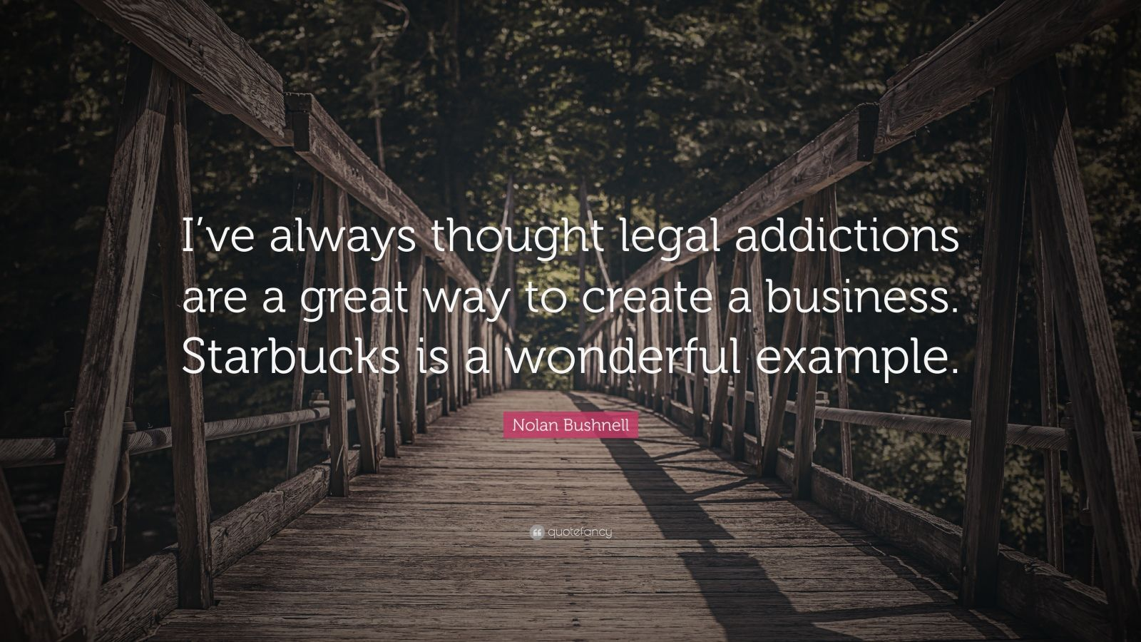 """Nolan Bushnell Quote: """"I've always thought legal addictions are a great way to create a business. Starbucks is a wonderful example."""""""