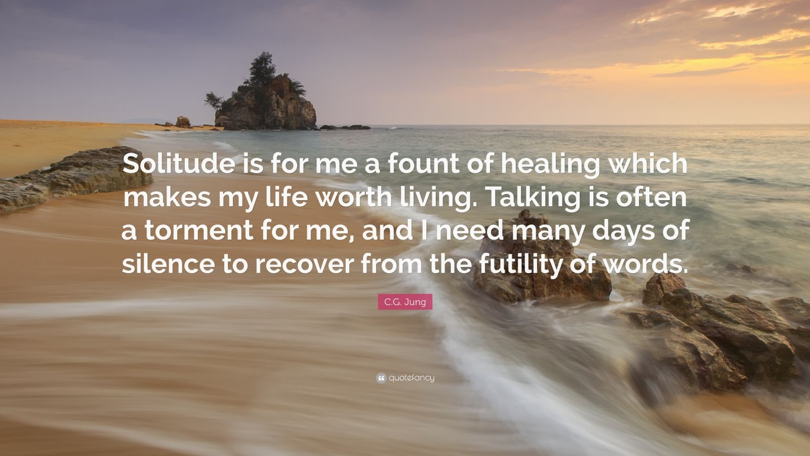 """C.G. Jung Quote: """"Solitude is for me a fount of healing which makes my life worth living. Talking is often a torment for me, and I need many days of silence to recover from the futility of words."""""""