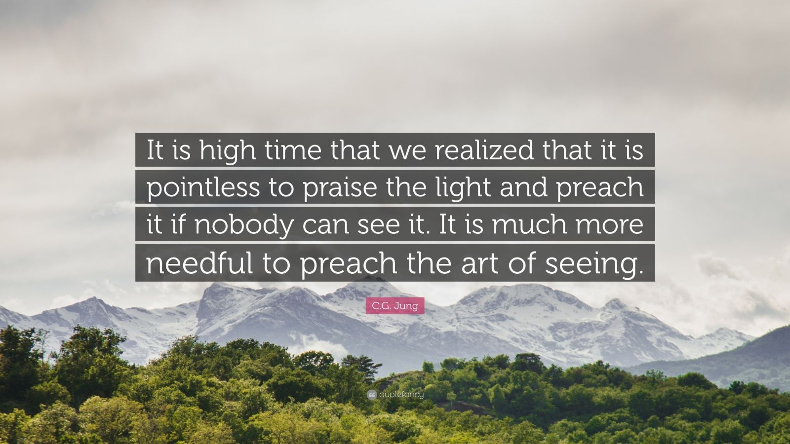 """C.G. Jung Quote: """"It is high time that we realized that it is pointless to praise the light and preach it if nobody can see it. It is much more needful to preach the art of seeing."""""""