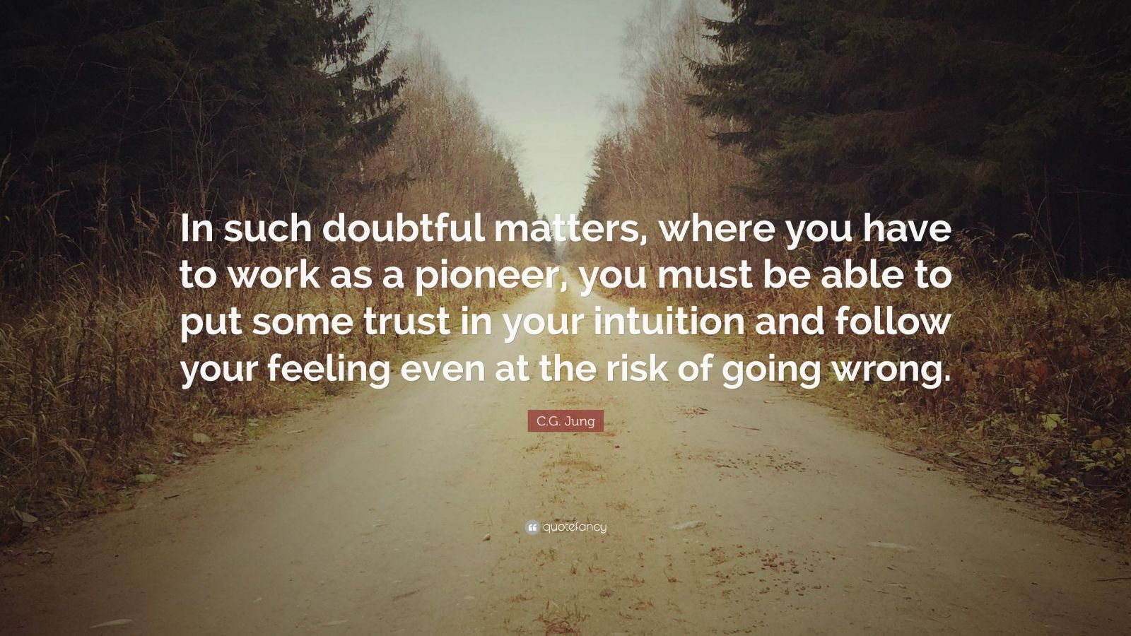 """C.G. Jung Quote: """"In such doubtful matters, where you have to work as a pioneer, you must be able to put some trust in your intuition and follow your feeling even at the risk of going wrong."""""""
