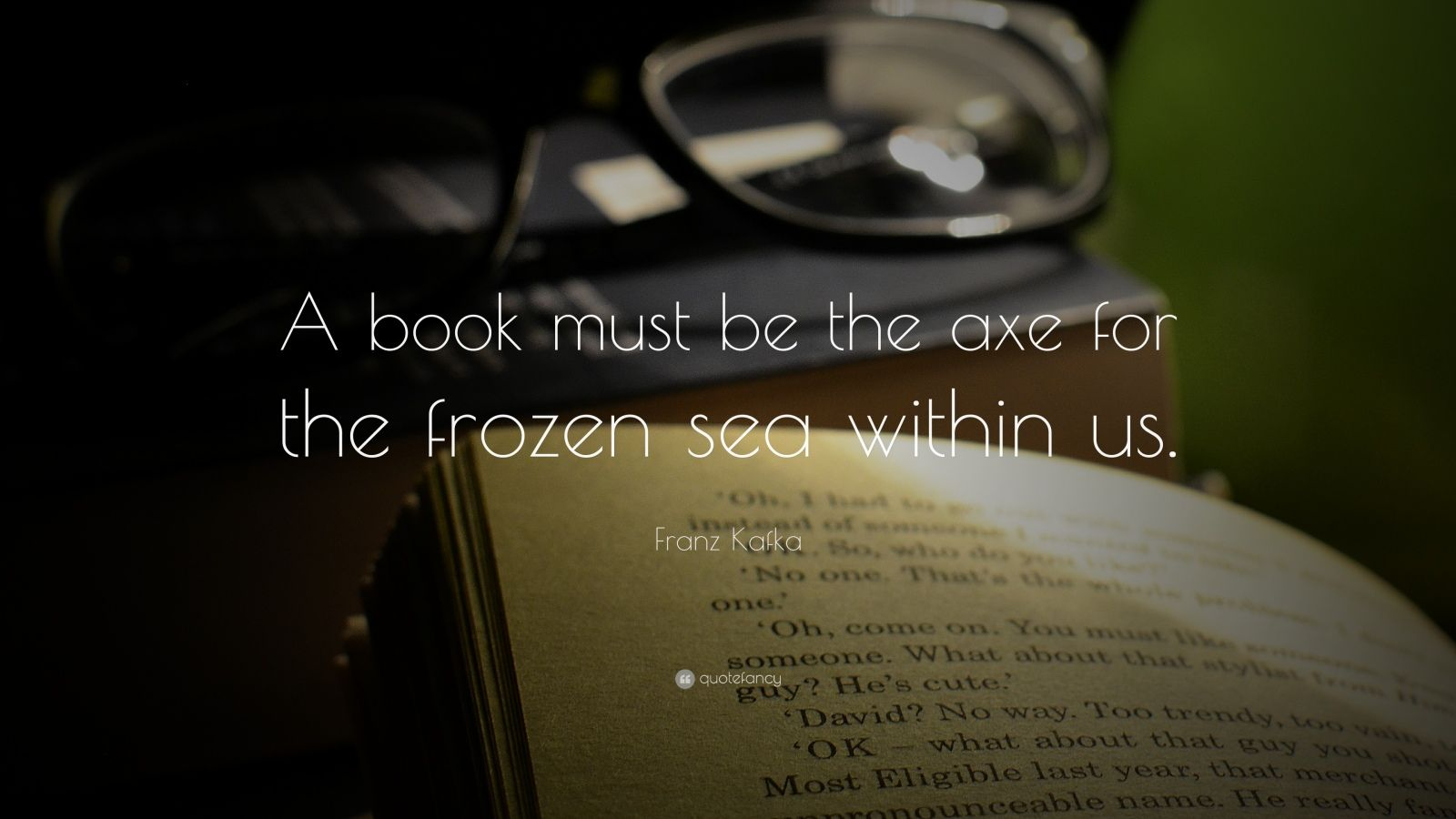 "Franz Kafka Quote: ""A book must be the axe for the frozen sea within us."""