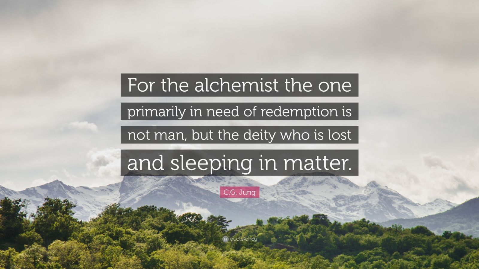 """C.G. Jung Quote: """"For the alchemist the one primarily in need of redemption is not man, but the deity who is lost and sleeping in matter."""""""