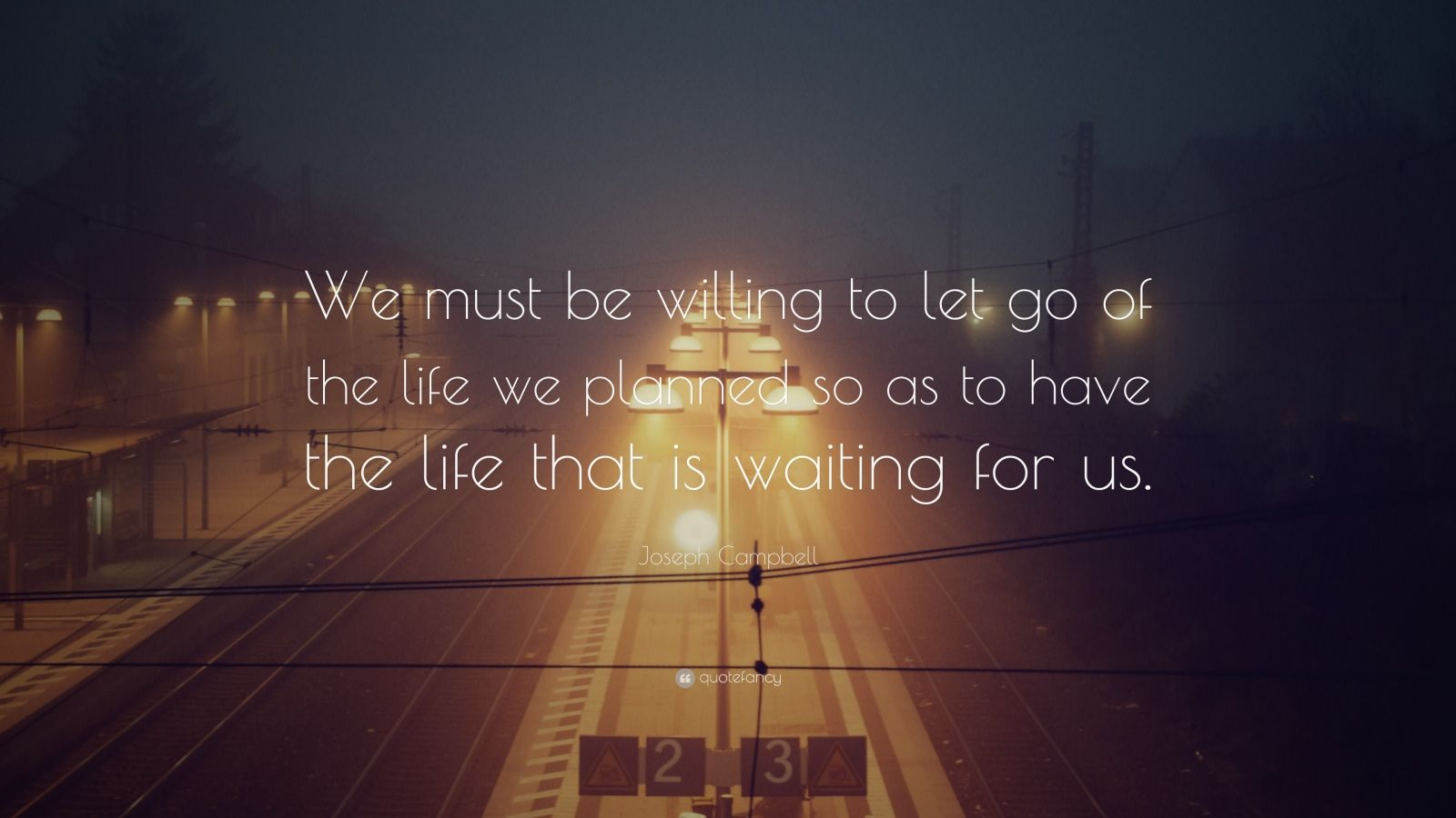 """Joseph Campbell Quote: """"We must be willing to let go of the life we planned so as to have the life that is waiting for us."""""""