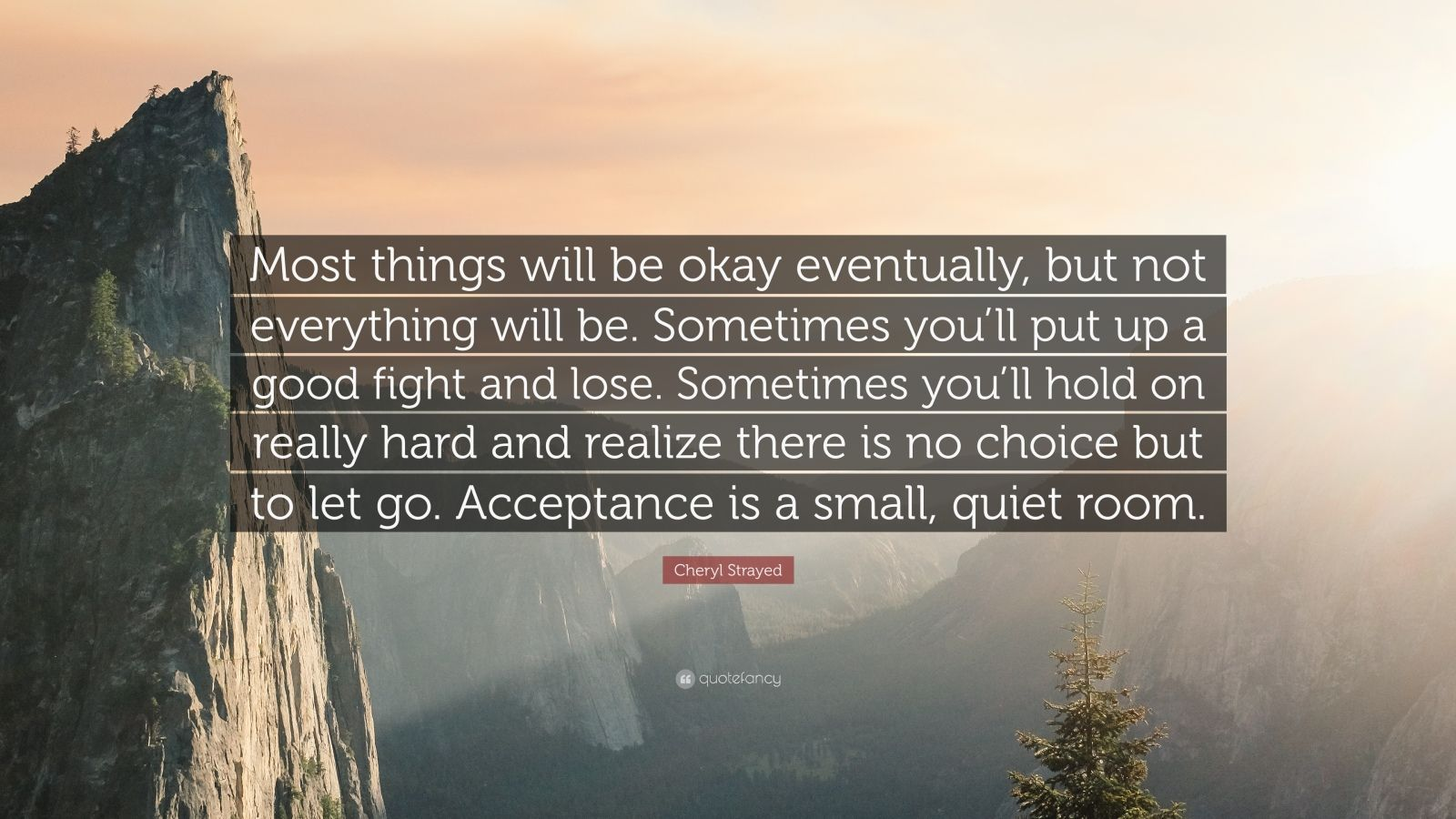 "Cheryl Strayed Quote: ""Most things will be okay eventually, but not everything will be. Sometimes you'll put up a good fight and lose. Sometimes you'll hold on really hard and realize there is no choice but to let go. Acceptance is a small, quiet room."""