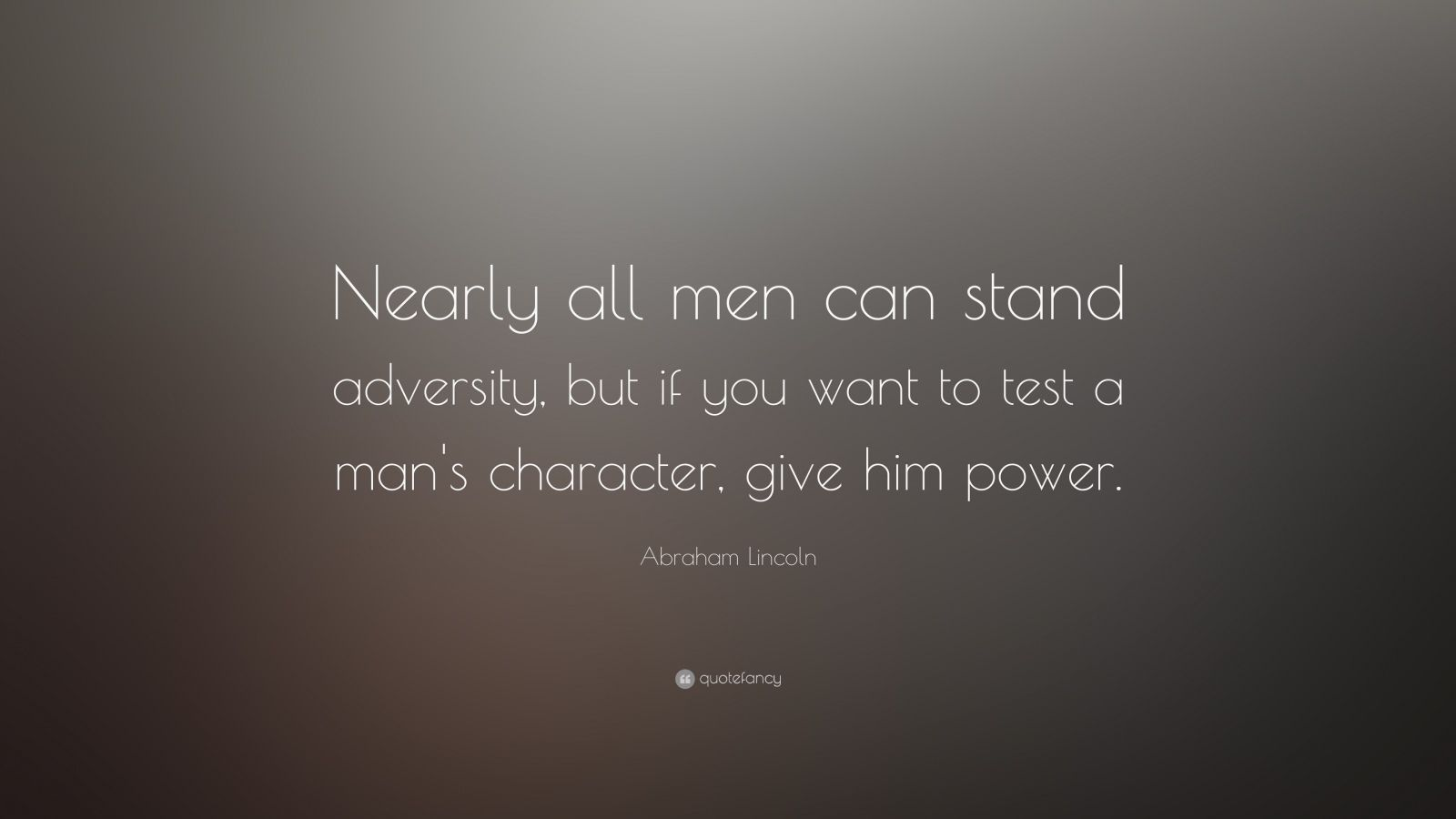 "Abraham Lincoln Quote: ""Nearly all men can stand adversity, but if you want to test a man's character, give him power."""
