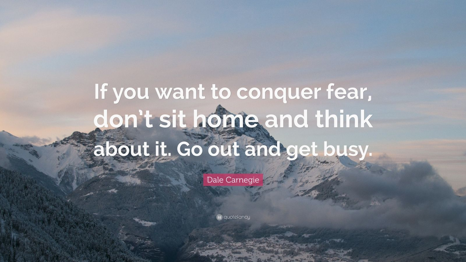 """Dale Carnegie Quote: """"If you want to conquer fear, don't sit home and think about it. Go out and get busy."""""""