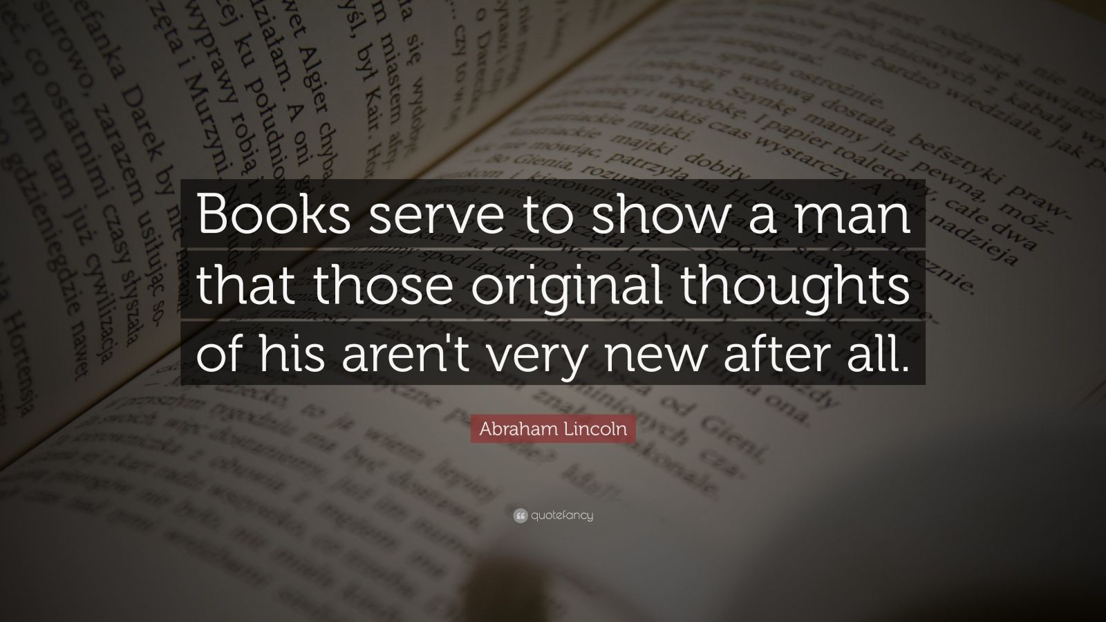 """Abraham Lincoln Quote: """"Books serve to show a man that those original thoughts of his aren't very new after all."""""""