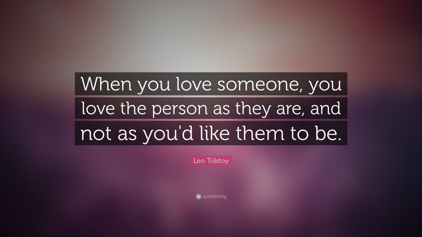 "Leo Tolstoy Quote: ""When you love someone, you love the person as they are, and not as you'd like them to be."""