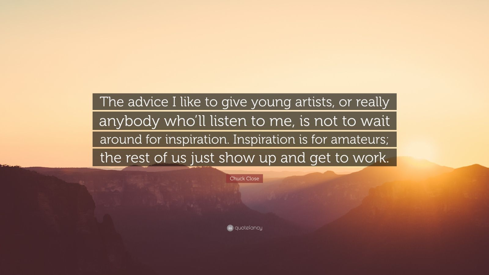 """Chuck Close Quote: """"The advice I like to give young artists, or really anybody who'll listen to me, is not to wait around for inspiration. Inspiration is for amateurs; the rest of us just show up and get to work."""""""