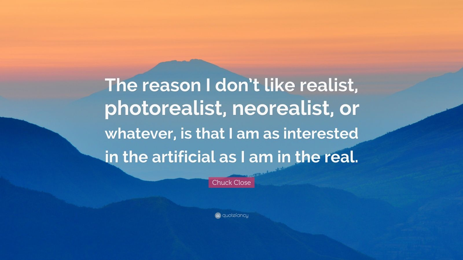 """Chuck Close Quote: """"The reason I don't like realist, photorealist, neorealist, or whatever, is that I am as interested in the artificial as I am in the real."""""""