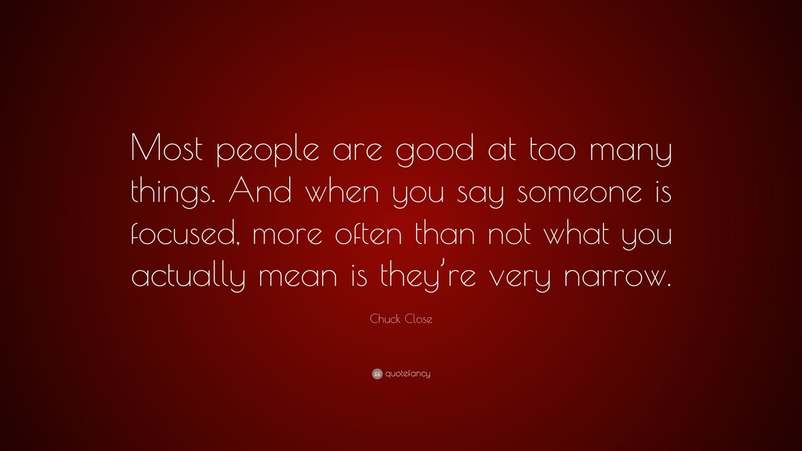 """Chuck Close Quote: """"Most people are good at too many things. And when you say someone is focused, more often than not what you actually mean is they're very narrow."""""""